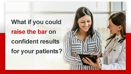 What if you could raise the bar on confident results for your patients?