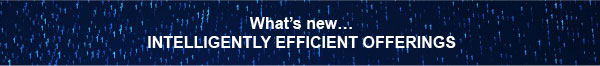 What's new... INTELLIGENTLY EFFICIENT OFFERINGS